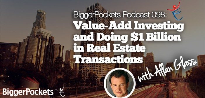 BP Podcast 098: Value-Add Investing and Doing $1 Billion in Real Estate Transactions with Allan Glass